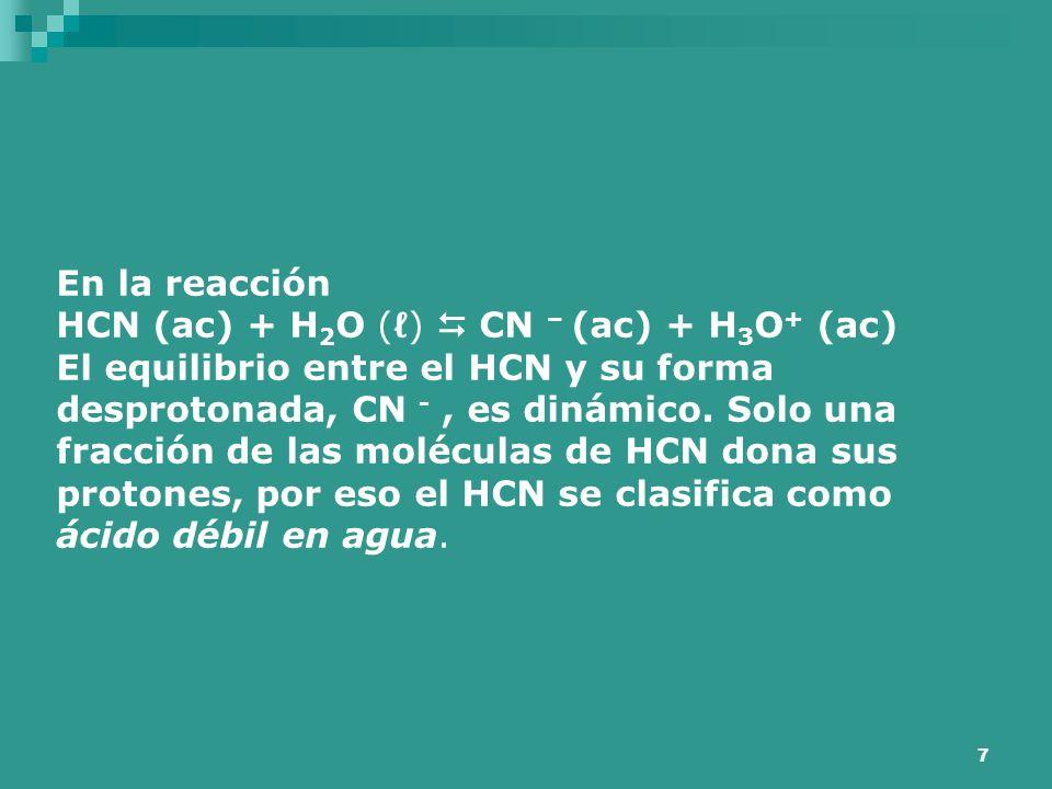 7 En la reacción HCN (ac) + H 2 O (ℓ)  CN – (ac) + H 3 O + (ac) El equilibrio entre el HCN y su forma desprotonada, CN -, es dinámico. Solo una fracc