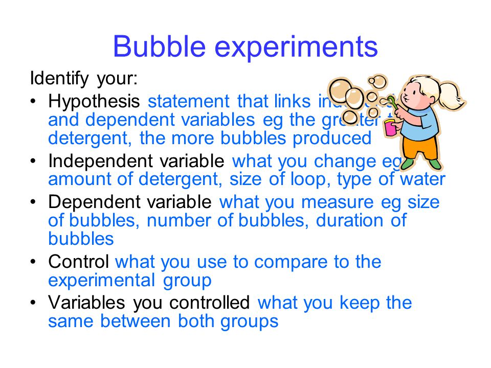 Bubble experiments Identify your: Hypothesis statement that links independent and dependent variables eg the greater the detergent, the more bubbles produced Independent variable what you change eg amount of detergent, size of loop, type of water Dependent variable what you measure eg size of bubbles, number of bubbles, duration of bubbles Control what you use to compare to the experimental group Variables you controlled what you keep the same between both groups