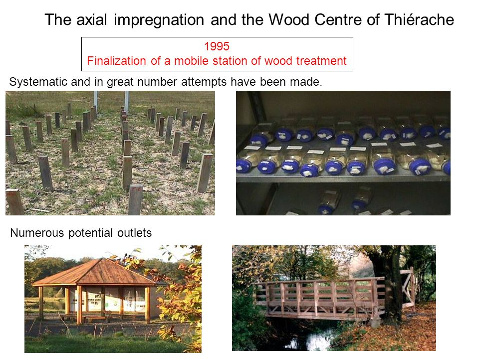 1995 Finalization of a mobile station of wood treatment The axial impregnation and the Wood Centre of Thiérache Systematic and in great number attempt