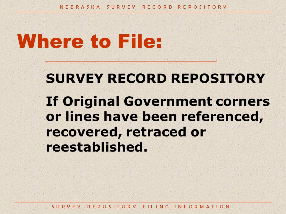 S U R V E Y R E P O S I T O R Y F I L I N G I N F O R M A T I O N Where to File: SURVEY RECORD REPOSITORY If Original Government corners or lines have been referenced, recovered, retraced or reestablished.