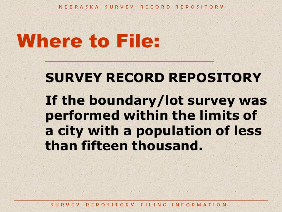 S U R V E Y R E P O S I T O R Y F I L I N G I N F O R M A T I O N Where to File: SURVEY RECORD REPOSITORY If the boundary/lot survey was performed within the limits of a city with a population of less than fifteen thousand.