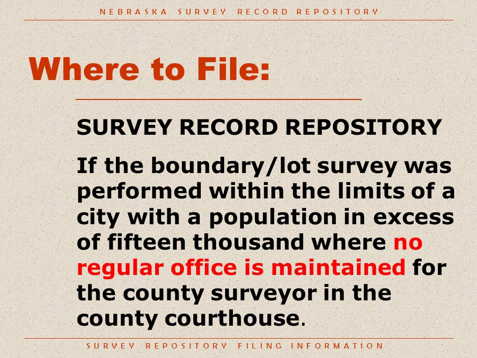 S U R V E Y R E P O S I T O R Y F I L I N G I N F O R M A T I O N Where to File: SURVEY RECORD REPOSITORY If the boundary/lot survey was performed within the limits of a city with a population in excess of fifteen thousand where no regular office is maintained for the county surveyor in the county courthouse.