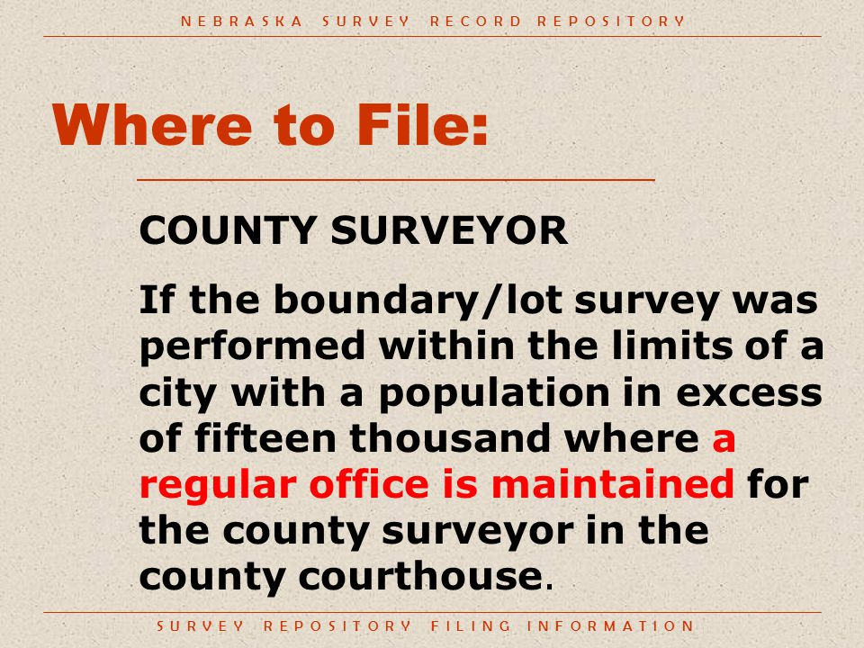 S U R V E Y R E P O S I T O R Y F I L I N G I N F O R M A T I O N Where to File: COUNTY SURVEYOR If the boundary/lot survey was performed within the limits of a city with a population in excess of fifteen thousand where a regular office is maintained for the county surveyor in the county courthouse.