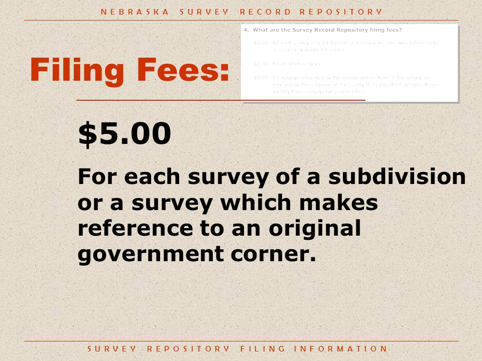 S U R V E Y R E P O S I T O R Y F I L I N G I N F O R M A T I O N Filing Fees: $5.00 For each survey of a subdivision or a survey which makes reference to an original government corner.