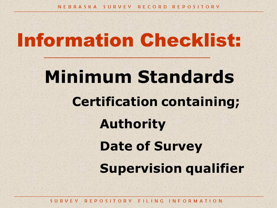S U R V E Y R E P O S I T O R Y F I L I N G I N F O R M A T I O N Information Checklist: Minimum Standards Certification containing; Authority Date of Survey Supervision qualifier N E B R A S K A S U R V E Y R E C O R D R E P O S I T O R Y