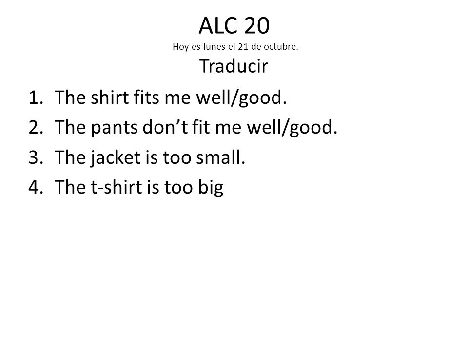 ALC 20 Hoy es lunes el 21 de octubre.Traducir 1.The shirt fits me well/good.