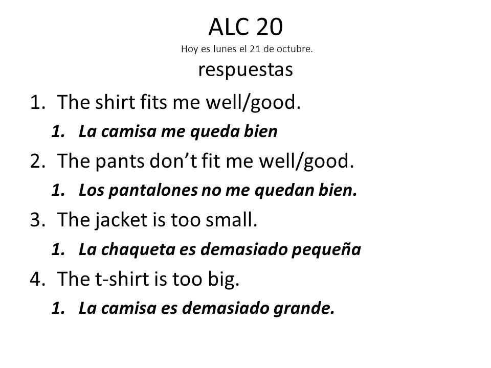 ALC 20 Hoy es lunes el 21 de octubre. Traducir 1.The shirt fits me well/good.