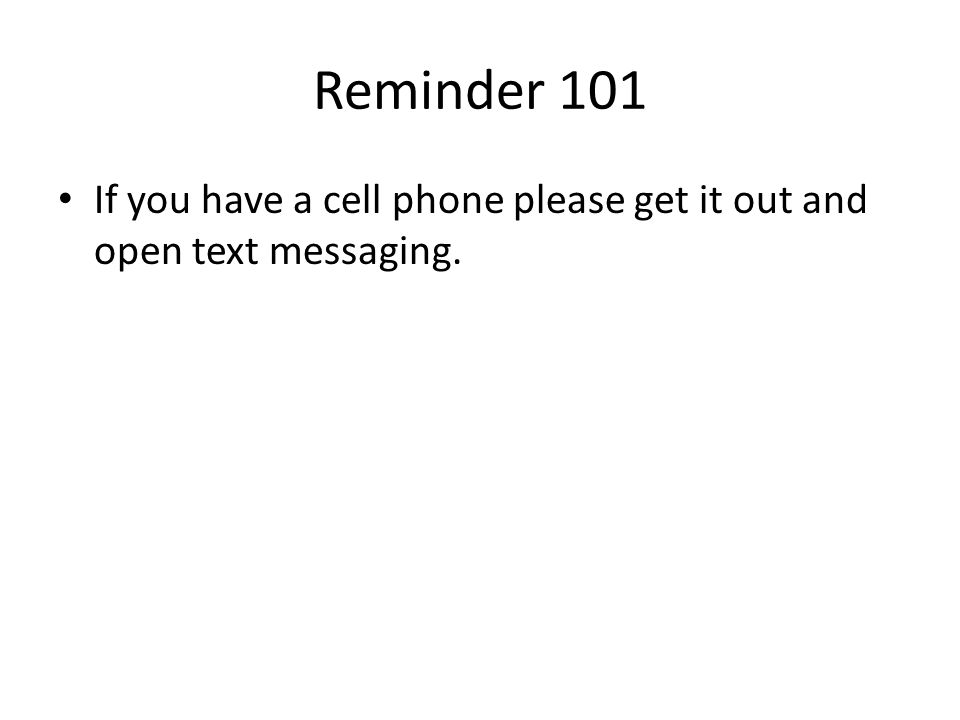 Reminder 101 If you have a cell phone please get it out and open text messaging.