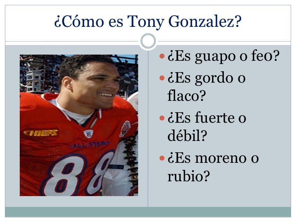 ¿Cómo es Tony Gonzalez ¿Es guapo o fe0 ¿Es gordo o flaco ¿Es fuerte o débil ¿Es moreno o rubio