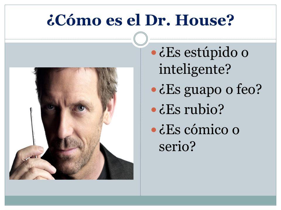 ¿Cómo es el Dr. House ¿Es estúpido o inteligente ¿Es guapo o feo ¿Es rubio ¿Es cómico o serio