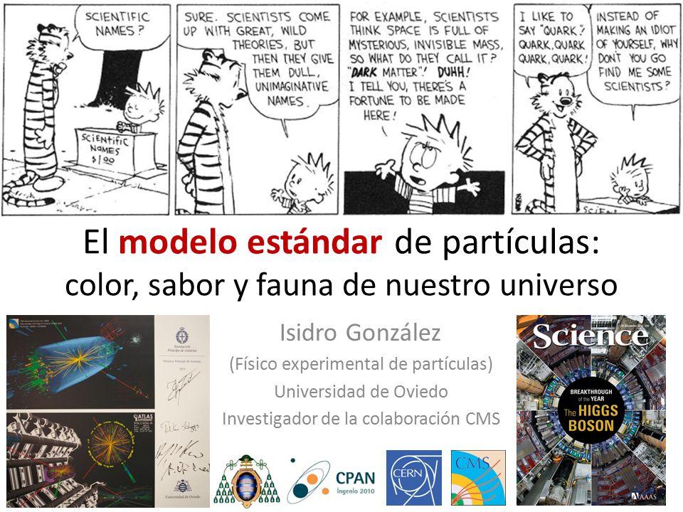 El modelo estándar de partículas: color, sabor y fauna de nuestro universo Isidro González (Físico experimental de partículas) Universidad de Oviedo Investigador de la colaboración CMS