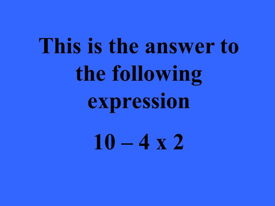 This is the answer to the following expression 10 – 4 x 2
