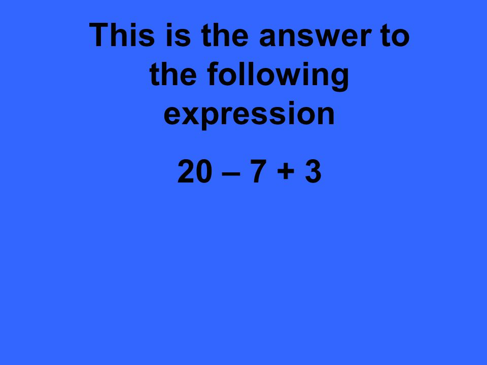 This is the answer to the following expression 20 – 7 + 3