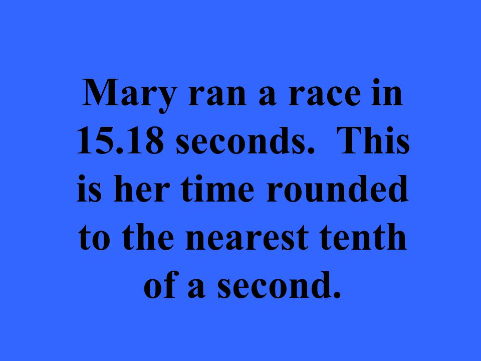 Mary ran a race in 15.18 seconds. This is her time rounded to the nearest tenth of a second.