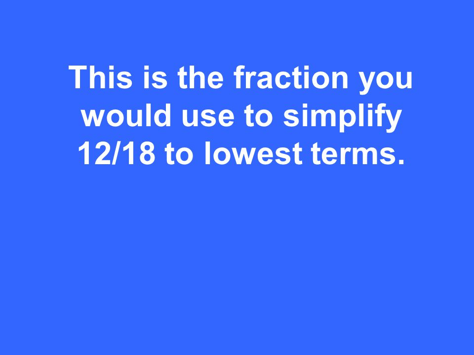 This is the fraction you would use to simplify 12/18 to lowest terms.