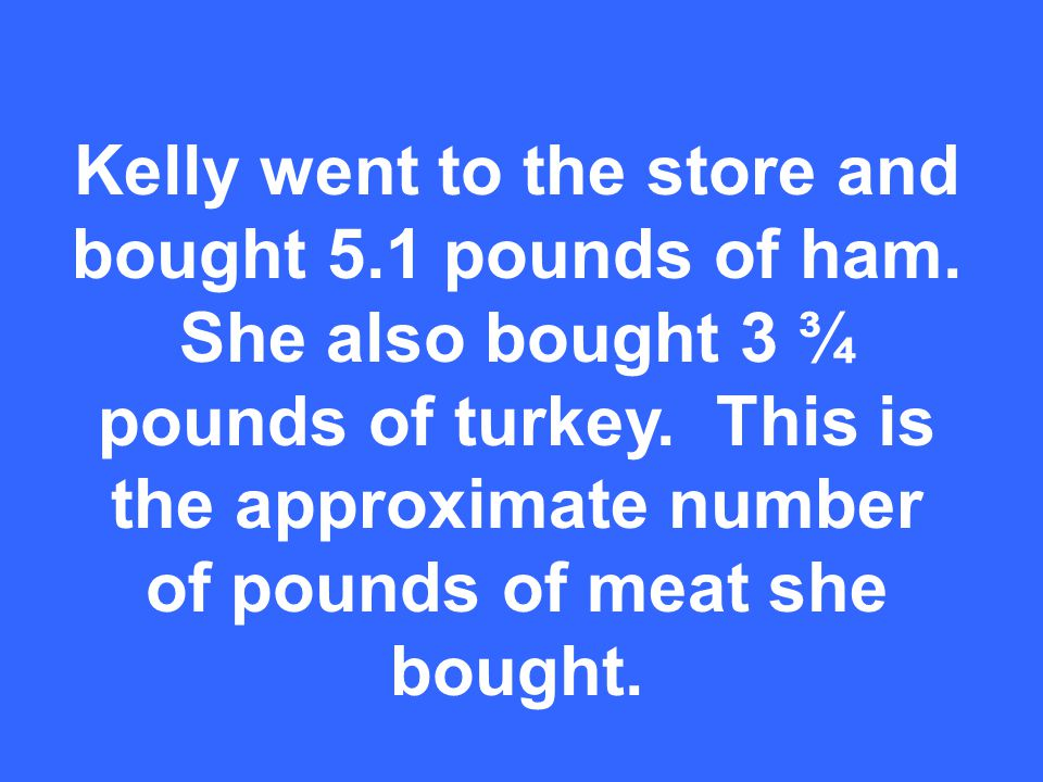 Kelly went to the store and bought 5.1 pounds of ham.