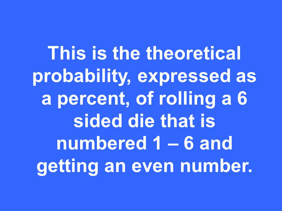 This is the theoretical probability, expressed as a percent, of rolling a 6 sided die that is numbered 1 – 6 and getting an even number.
