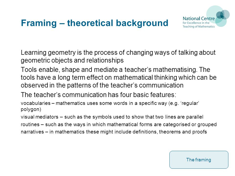 Framing – theoretical background Learning geometry is the process of changing ways of talking about geometric objects and relationships Tools enable, shape and mediate a teacher's mathematising.