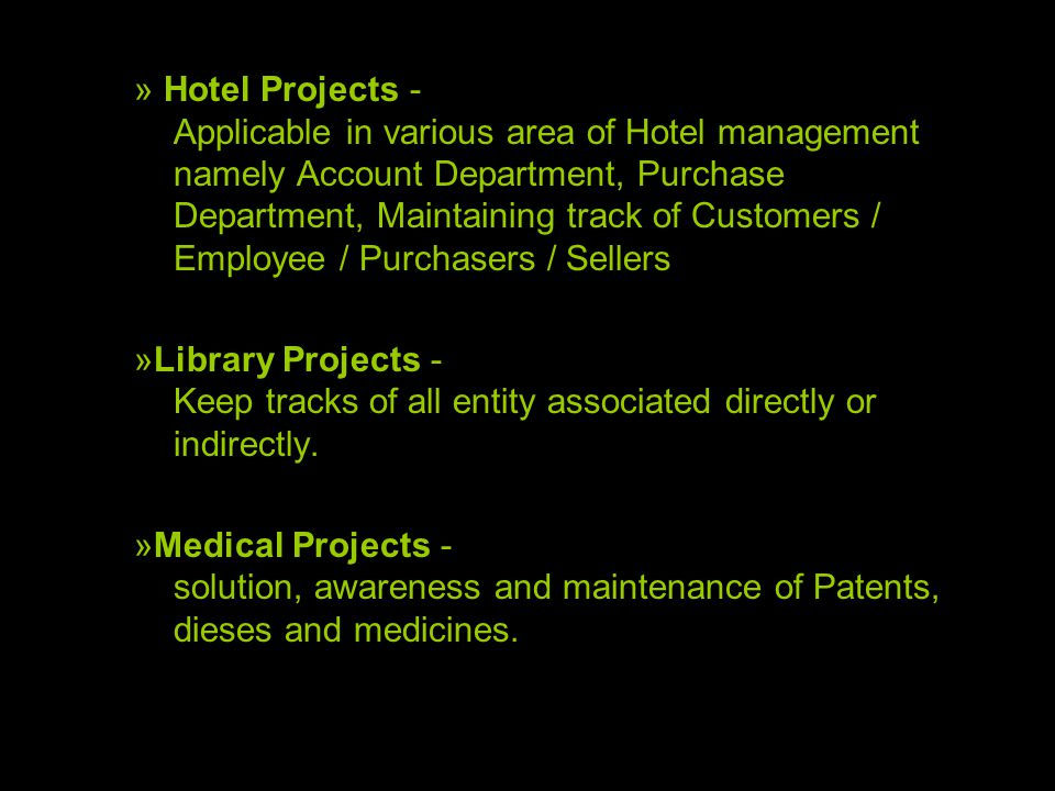 » Hotel Projects - Applicable in various area of Hotel management namely Account Department, Purchase Department, Maintaining track of Customers / Employee / Purchasers / Sellers »Library Projects - Keep tracks of all entity associated directly or indirectly.