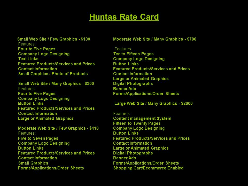 Huntas Rate Card Small Web Site / Few Graphics - $100 Features: Four to Five Pages Company Logo Designing Text Links Featured Products/Services and Pr