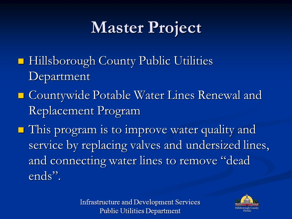 Master Project Hillsborough County Public Utilities Department Hillsborough County Public Utilities Department Countywide Potable Water Lines Renewal and Replacement Program Countywide Potable Water Lines Renewal and Replacement Program This program is to improve water quality and service by replacing valves and undersized lines, and connecting water lines to remove dead ends .