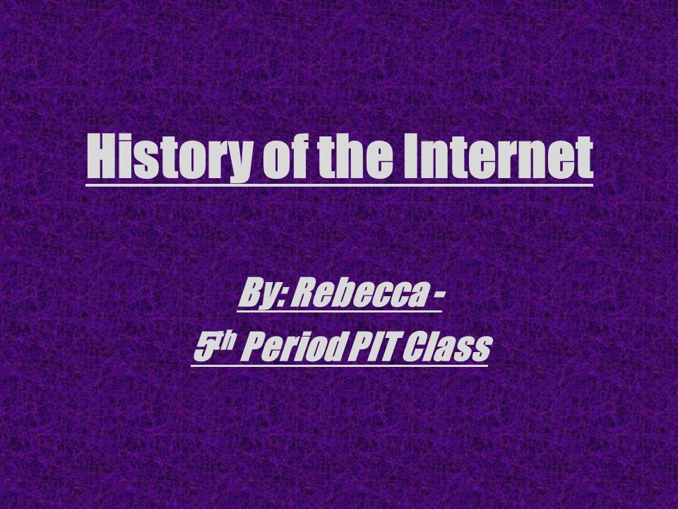 History of the Internet By: Rebecca - 5 th Period PIT Class