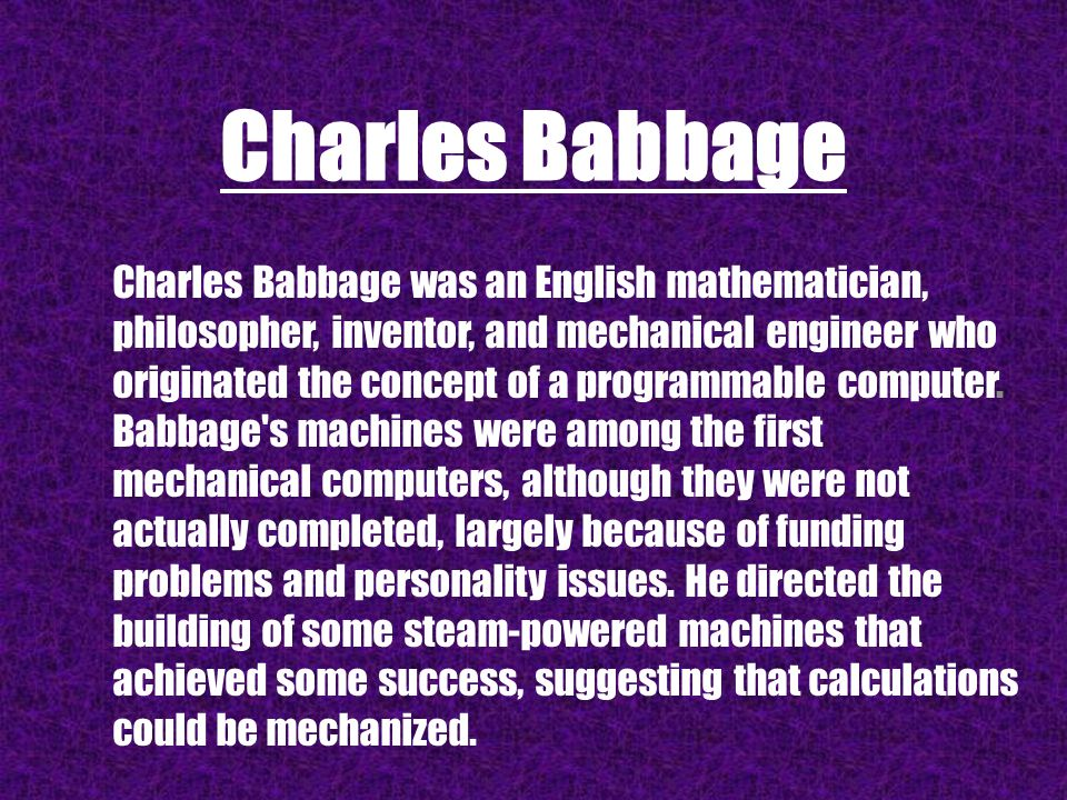 Charles Babbage Charles Babbage was an English mathematician, philosopher, inventor, and mechanical engineer who originated the concept of a programma