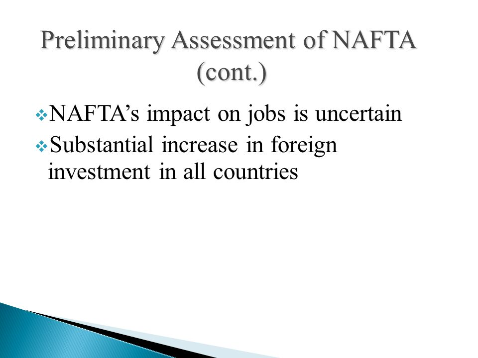  NAFTA's impact on jobs is uncertain  Substantial increase in foreign investment in all countries Preliminary Assessment of NAFTA (cont.)