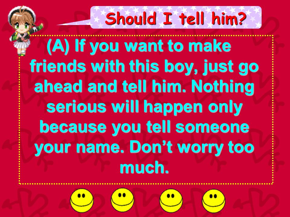 Should I tell him.(A) If you want to make friends with this boy, just go ahead and tell him.
