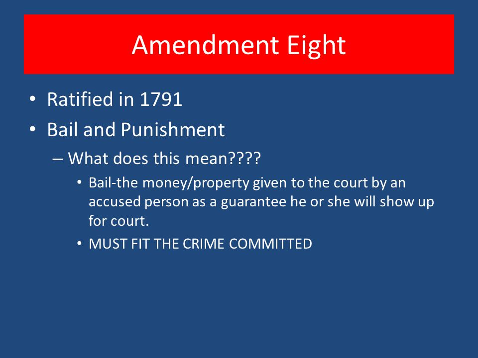 Amendment Eight Ratified in 1791 Bail and Punishment – What does this mean???? Bail-the money/property given to the court by an accused person as a gu