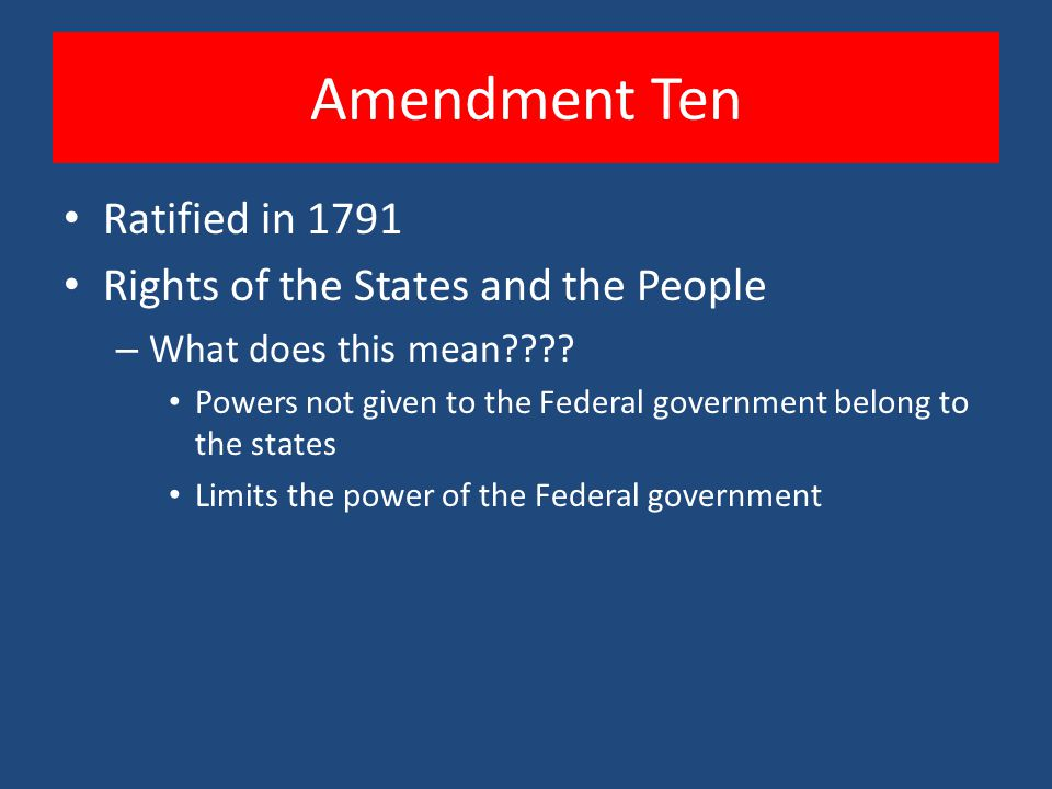 Amendment Ten Ratified in 1791 Rights of the States and the People – What does this mean???? Powers not given to the Federal government belong to the