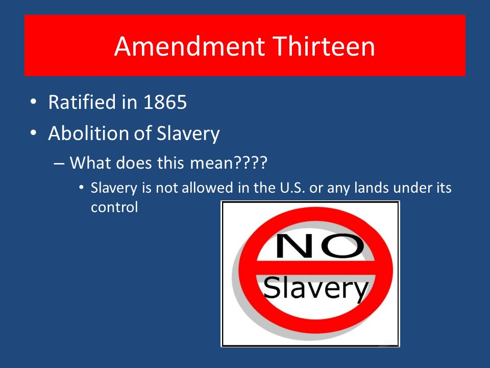 Amendment Thirteen Ratified in 1865 Abolition of Slavery – What does this mean???? Slavery is not allowed in the U.S. or any lands under its control