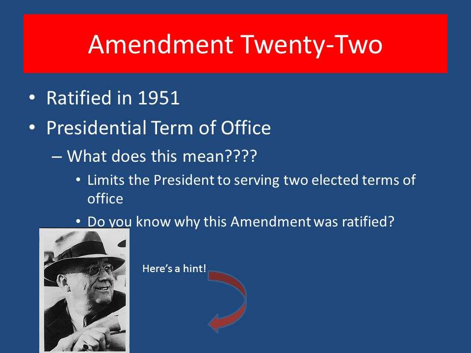 Amendment Twenty-Two Ratified in 1951 Presidential Term of Office – What does this mean???? Limits the President to serving two elected terms of offic