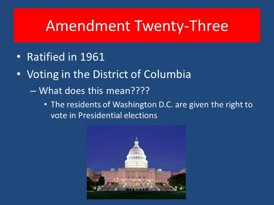 Amendment Twenty-Three Ratified in 1961 Voting in the District of Columbia – What does this mean .