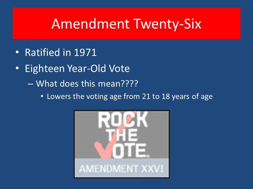 Amendment Twenty-Six Ratified in 1971 Eighteen Year-Old Vote – What does this mean???? Lowers the voting age from 21 to 18 years of age