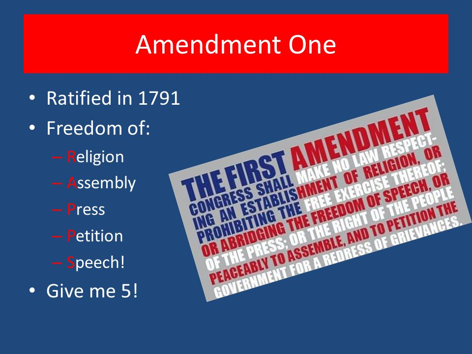 Amendment One Ratified in 1791 Freedom of: – Religion – Assembly – Press – Petition – Speech! Give me 5!
