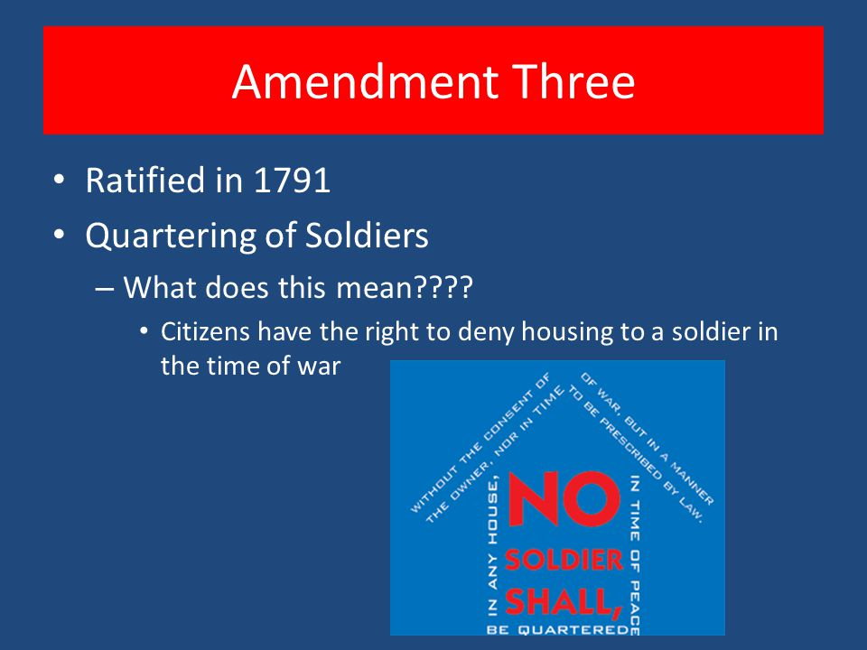 Amendment Three Ratified in 1791 Quartering of Soldiers – What does this mean???? Citizens have the right to deny housing to a soldier in the time of