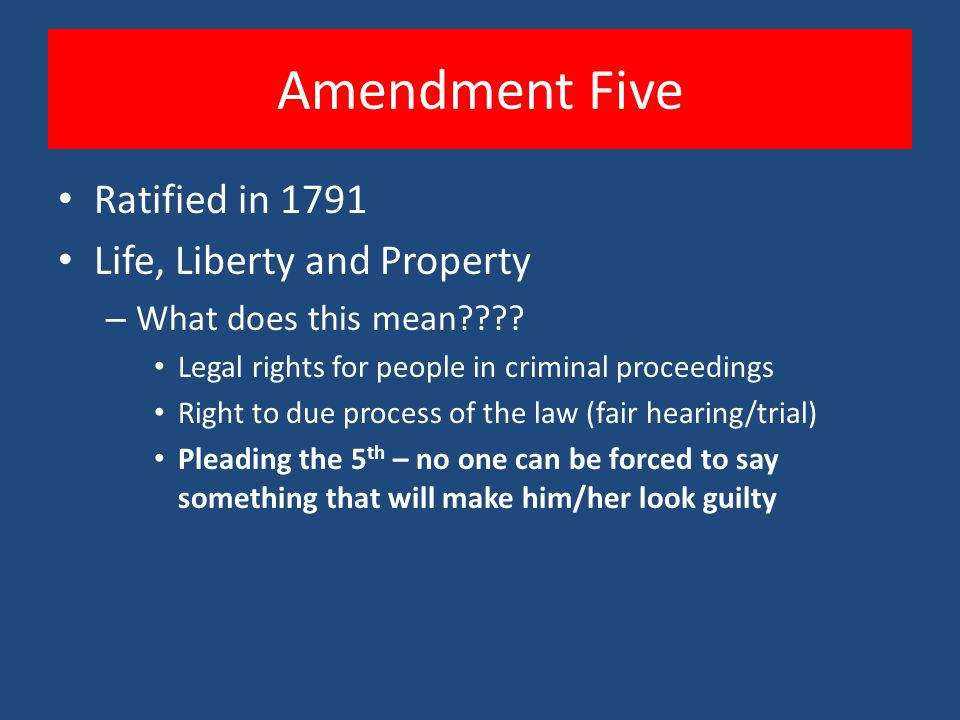 Amendment Five Ratified in 1791 Life, Liberty and Property – What does this mean???? Legal rights for people in criminal proceedings Right to due proc