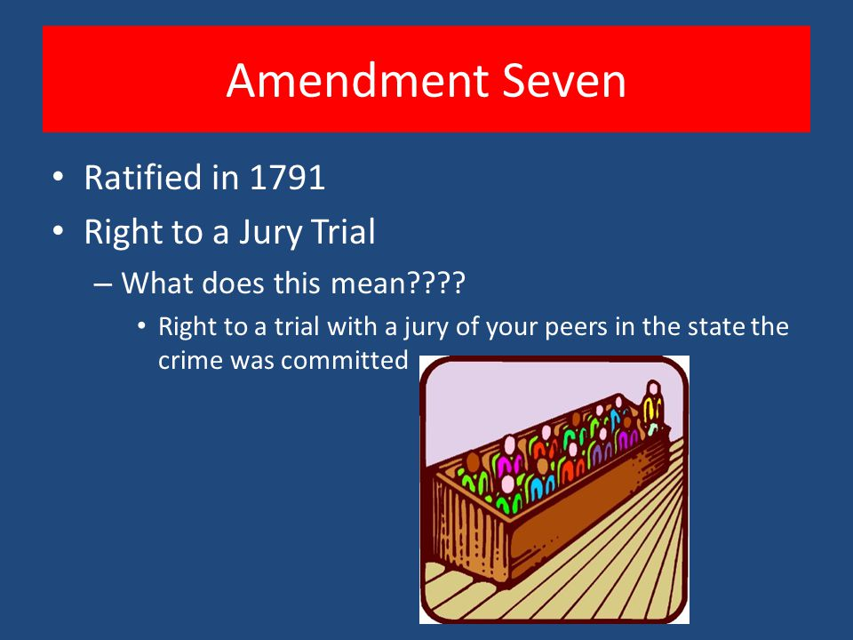 Amendment Seven Ratified in 1791 Right to a Jury Trial – What does this mean???? Right to a trial with a jury of your peers in the state the crime was