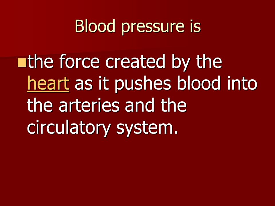Blood pressure is the force created by the heart as it pushes blood into the arteries and the circulatory system.