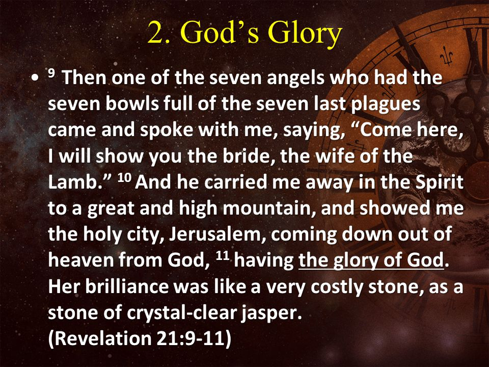 "2. God's Glory 9 Then one of the seven angels who had the seven bowls full of the seven last plagues came and spoke with me, saying, ""Come here, I wil"