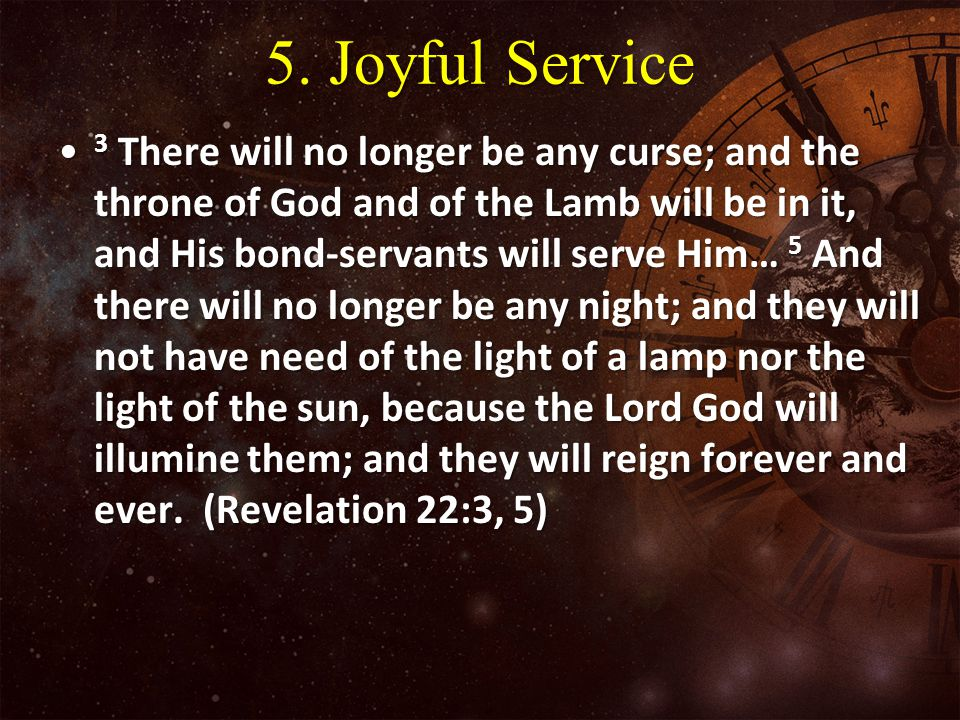 5. Joyful Service 3 There will no longer be any curse; and the throne of God and of the Lamb will be in it, and His bond-servants will serve Him… 5 An
