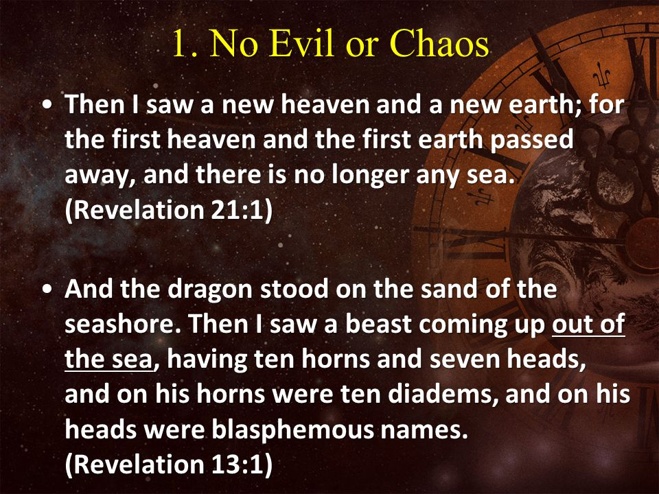 1. No Evil or Chaos Then I saw a new heaven and a new earth; for the first heaven and the first earth passed away, and there is no longer any sea. (Re