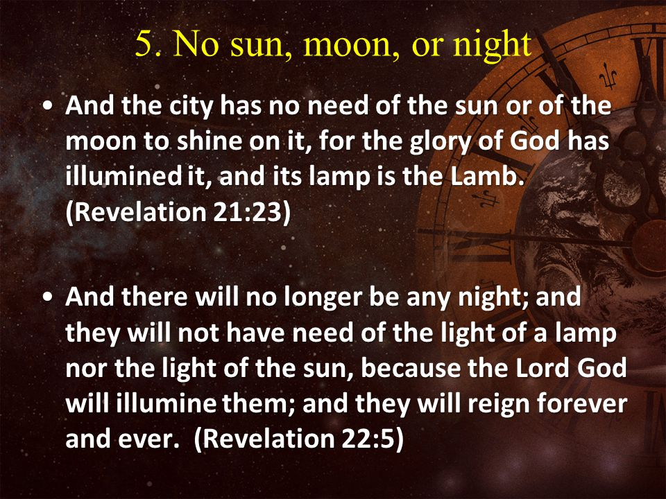 5. 5. No sun, moon, or night And the city has no need of the sun or of the moon to shine on it, for the glory of God has illumined it, and its lamp is