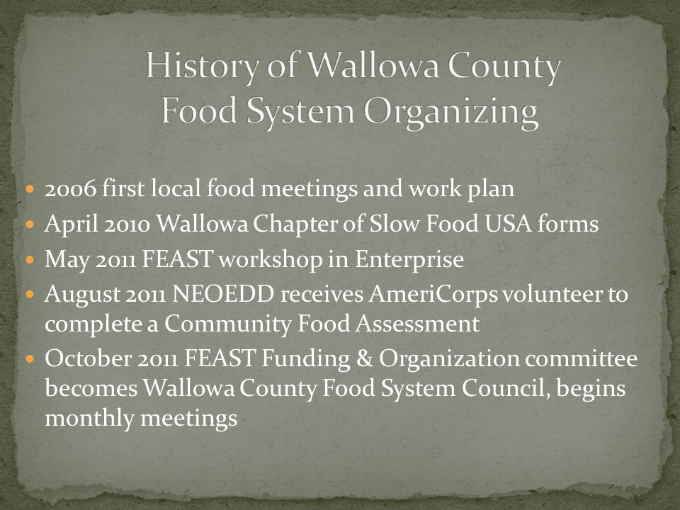 2006 first local food meetings and work plan April 2010 Wallowa Chapter of Slow Food USA forms May 2011 FEAST workshop in Enterprise August 2011 NEOEDD receives AmeriCorps volunteer to complete a Community Food Assessment October 2011 FEAST Funding & Organization committee becomes Wallowa County Food System Council, begins monthly meetings