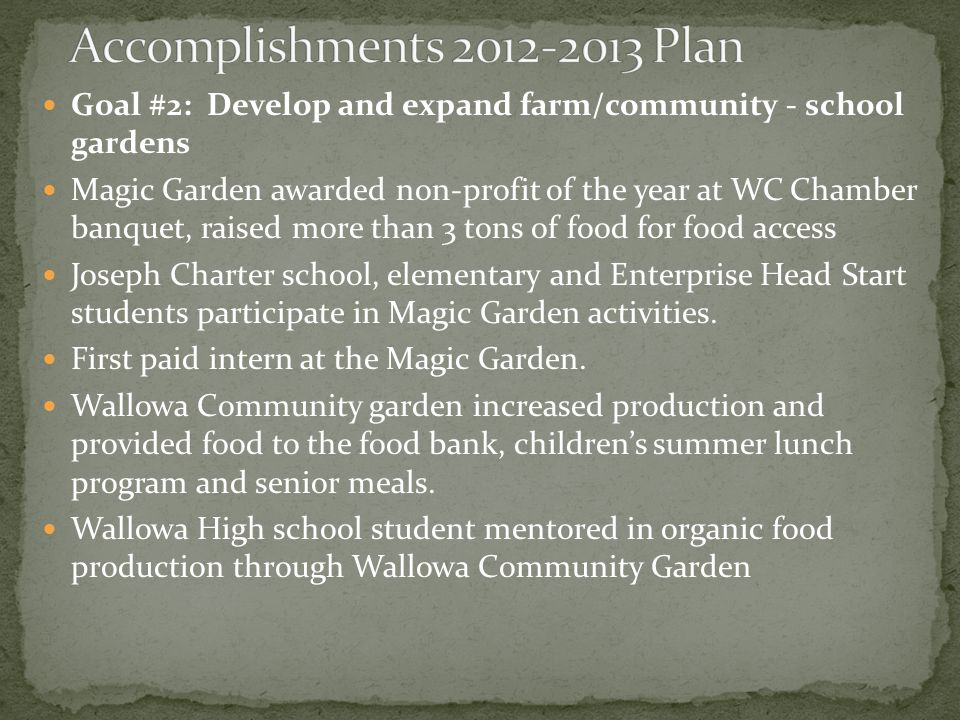 Goal #2: Develop and expand farm/community - school gardens Magic Garden awarded non-profit of the year at WC Chamber banquet, raised more than 3 tons of food for food access Joseph Charter school, elementary and Enterprise Head Start students participate in Magic Garden activities.