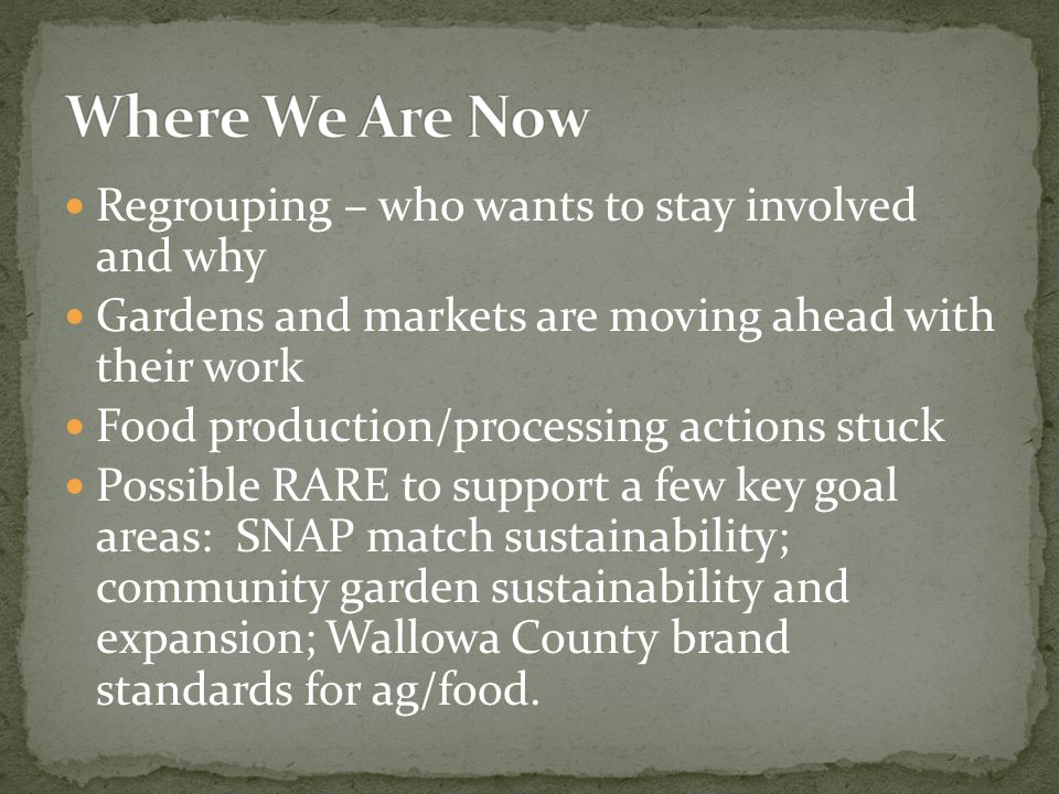 Regrouping – who wants to stay involved and why Gardens and markets are moving ahead with their work Food production/processing actions stuck Possible RARE to support a few key goal areas: SNAP match sustainability; community garden sustainability and expansion; Wallowa County brand standards for ag/food.