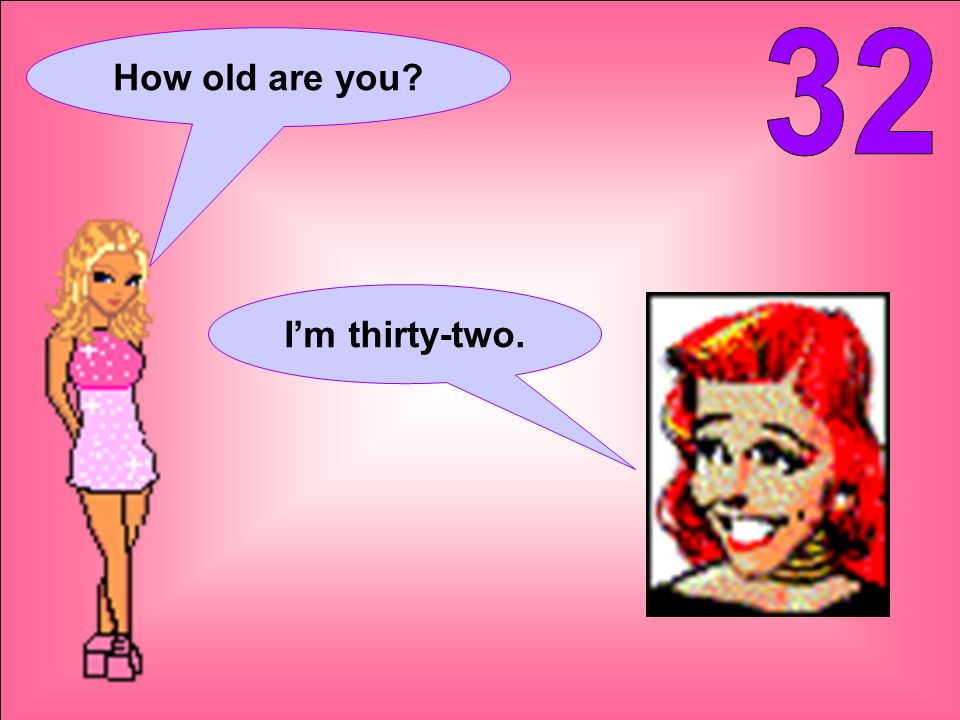 How old are you I'm thirty-two.