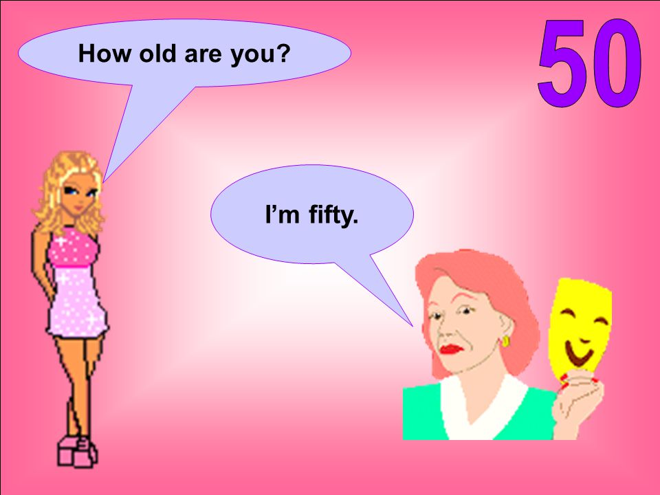How old are you I'm fifty.