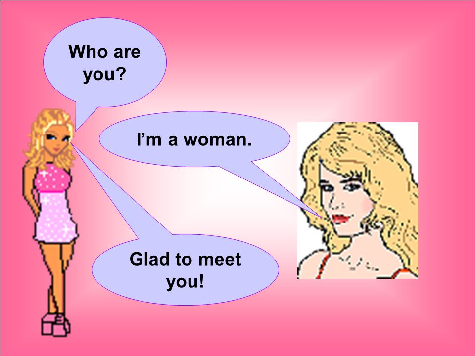 Who are you I'm a woman. Glad to meet you!